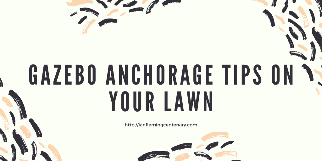 Gazebo Anchorage Tips On Your Lawn